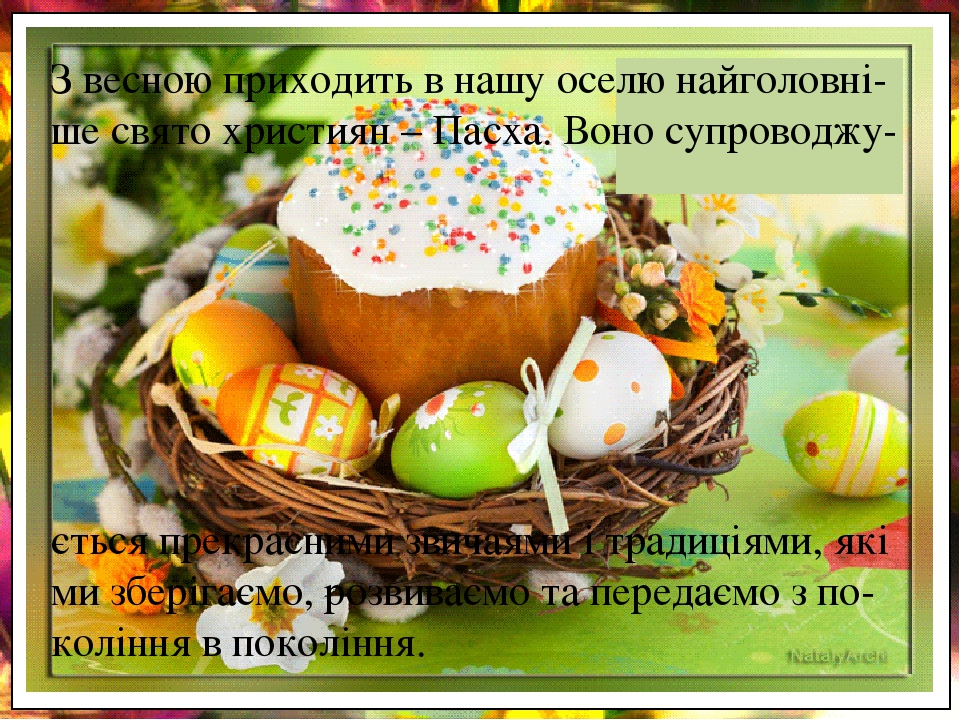 З весною приходить в нашу оселю найголовні-ше свято християн – Пасха. Воно супроводжу- ється прекрасними звичаями і традиціями, які ми зберігаємо, ...