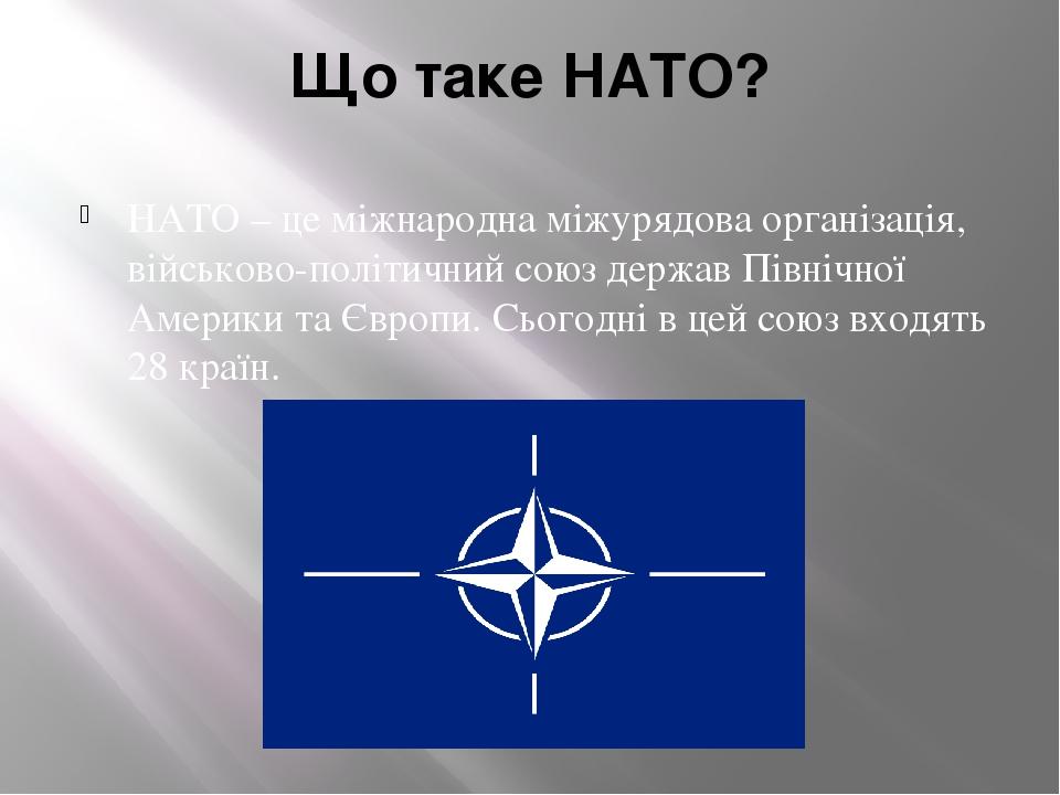 Що таке НАТО? НАТО – це міжнародна міжурядова організація, військово-політичний союз держав Північної Америки та Європи. Сьогодні в цей союз входят...