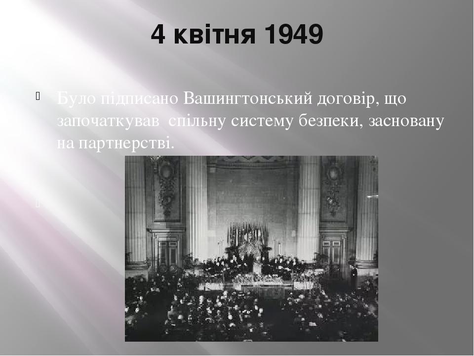 4 квітня 1949 Було підписано Вашингтонський договір, що започаткував спільну систему безпеки, засновану на партнерстві.