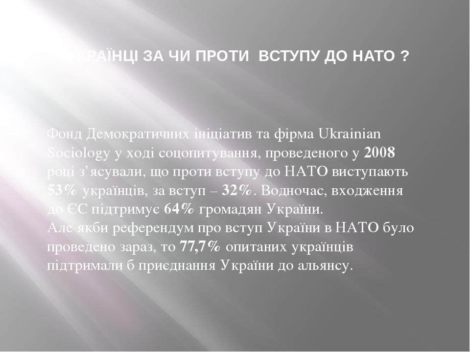 Фонд Демократичних ініціатив та фірма Ukrainian Sociology у ході соцопитування, проведеного у 2008 році з'ясували, що проти вступу до НАТО виступаю...