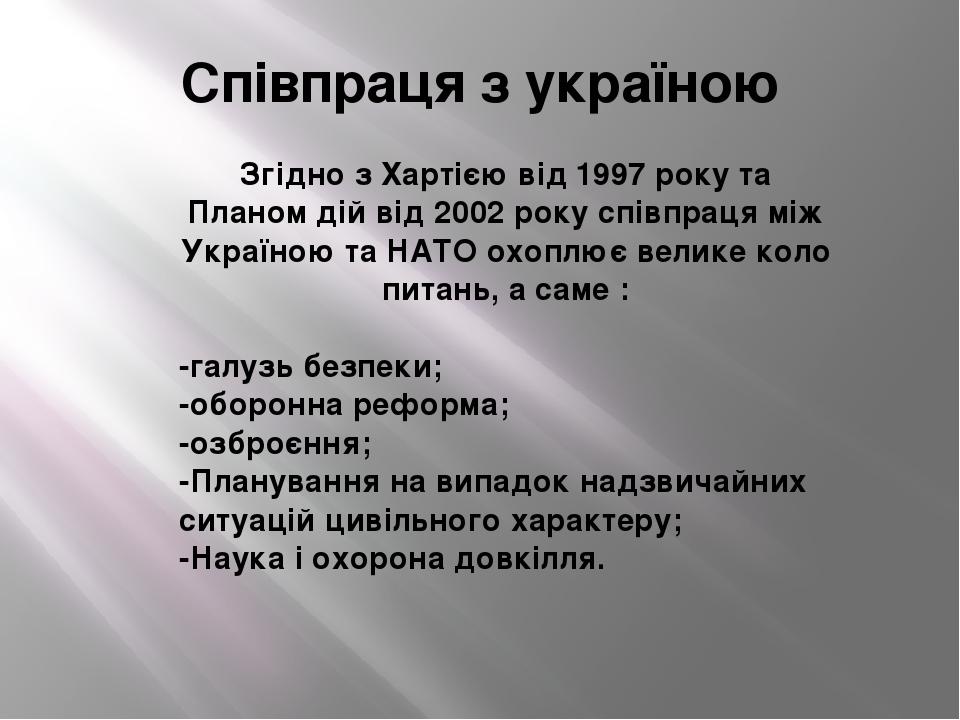 Співпраця з україною Згідно з Хартією від 1997 року та Планом дій від 2002 року співпраця між Україною та НАТО охоплює велике коло питань, а саме :...