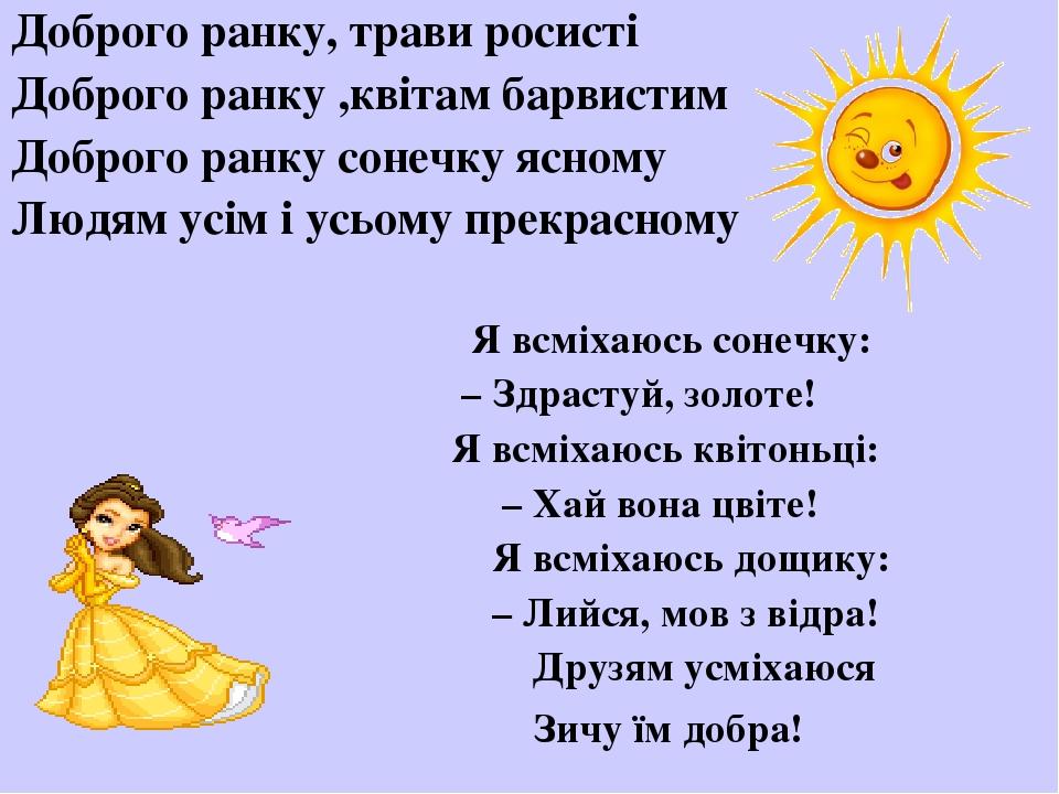 Доброго ранку, трави росисті Доброго ранку ,квітам барвистим Доброго ранку сонечку ясному Людям усім і усьому прекрасному Я всміхаюсь сонечку: – Зд...