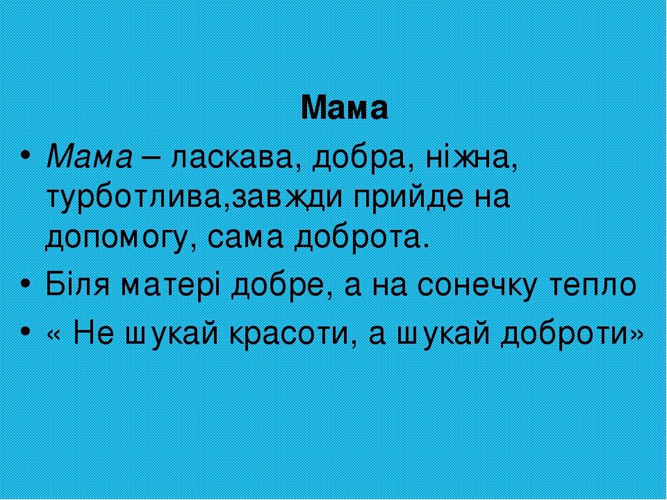 Мама Мама – ласкава, добра, ніжна, турботлива,завжди прийде на допомогу, сама доброта. Біля матері добре, а на сонечку тепло « Не шукай красоти, а ...