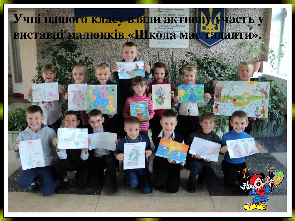 Учні нашого класу взяли активну участь у виставці малюнків «Школа має таланти».