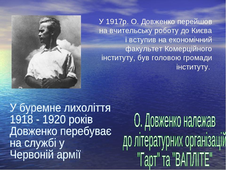У 1917р. О. Довженко перейшов на вчительську роботу до Києва і вступив на економічний факультет Комерційного інституту, був головою громади інституту.