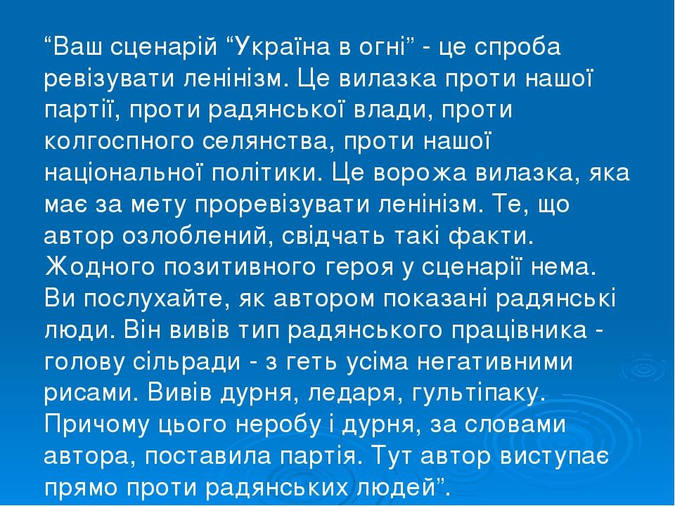 """""""Ваш сценарій """"Україна в огні"""" - це спроба ревізувати ленінізм. Це вилазка проти нашої партії, проти радянської влади, проти колгоспного селянства,..."""