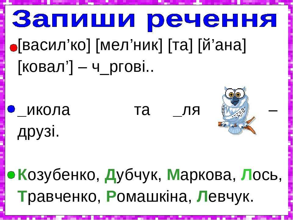 [васил'ко] [мел'ник] [та] [й'ана] [ковал'] – ч_ргові.. _икола та _ля – друзі. Козубенко, Дубчук, Маркова, Лось, Травченко, Ромашкіна, Левчук. '