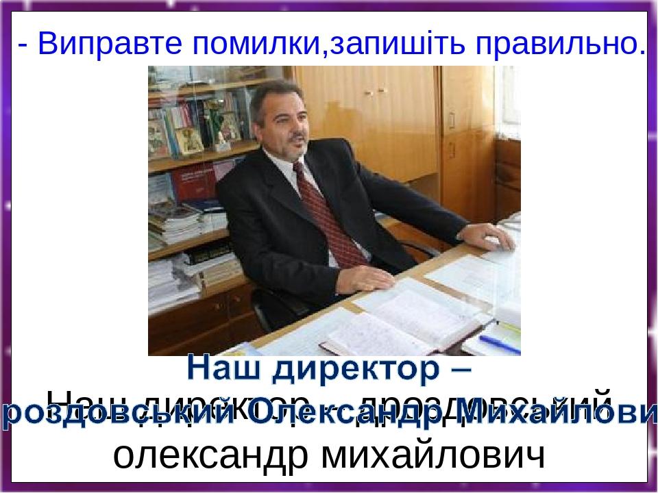 Наш директор – дроздовський олександр михайлович - Виправте помилки,запишіть правильно.