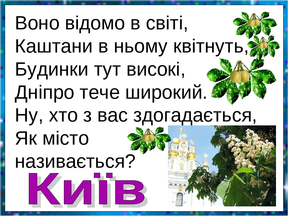 Воно відомо в світі, Каштани в ньому квітнуть, Будинки тут високі, Дніпро тече широкий. Ну, хто з вас здогадається, Як місто називається?