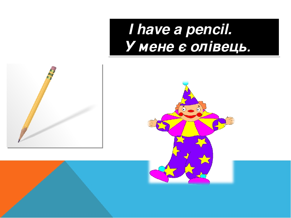 I have a pencil. У мене є олівець.