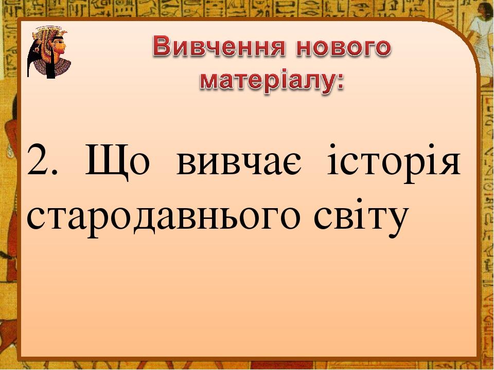 2. Що вивчає історія стародавнього світу