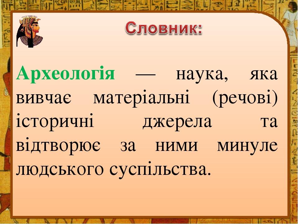 Археологія — наука, яка вивчає матеріальні (речові) історичні джерела та відтворює за ними минуле людського суспільства.