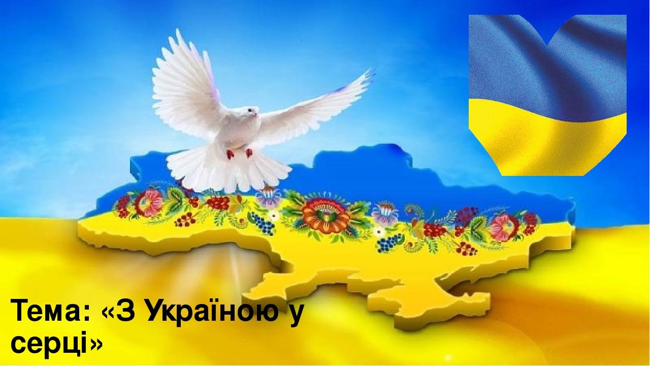 Тема: «З Україною у серці»