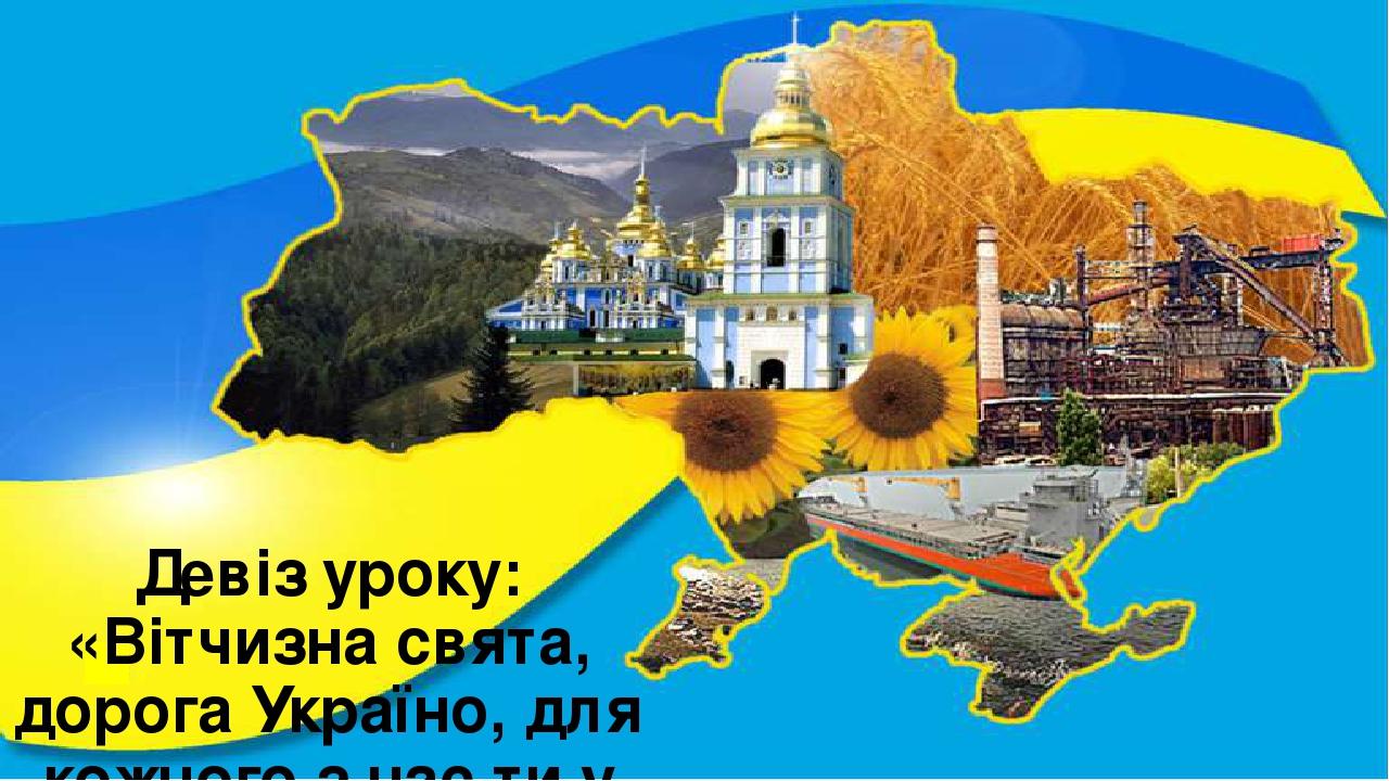 Девіз уроку: «Вітчизна свята, дорога Україно, для кожного з нас ти у серці єдина»