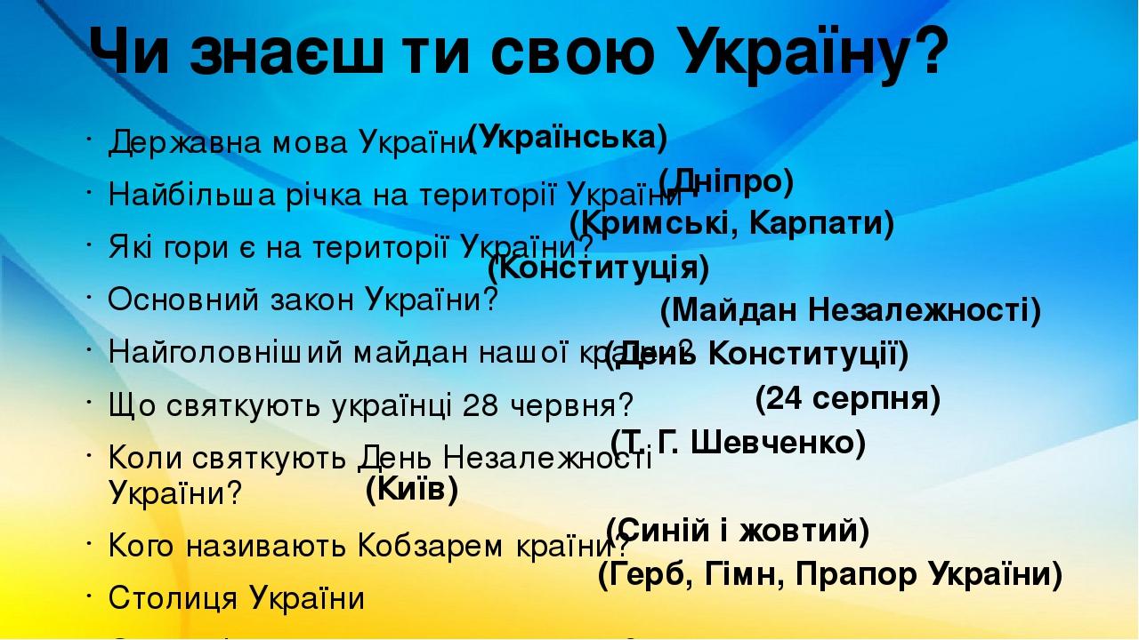 Чи знаєш ти свою Україну? Державна мова України Найбільша річка на території України Які гори є на території України? Основний закон України? Найго...