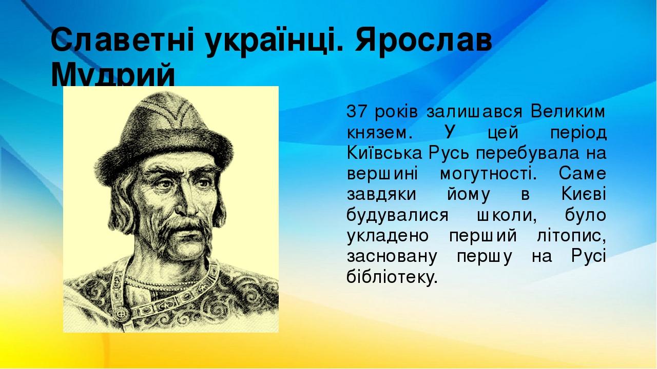 Славетні українці. Ярослав Мудрий 37 років залишався Великим князем. У цей період Київська Русь перебувала на вершині могутності. Саме завдяки йому...