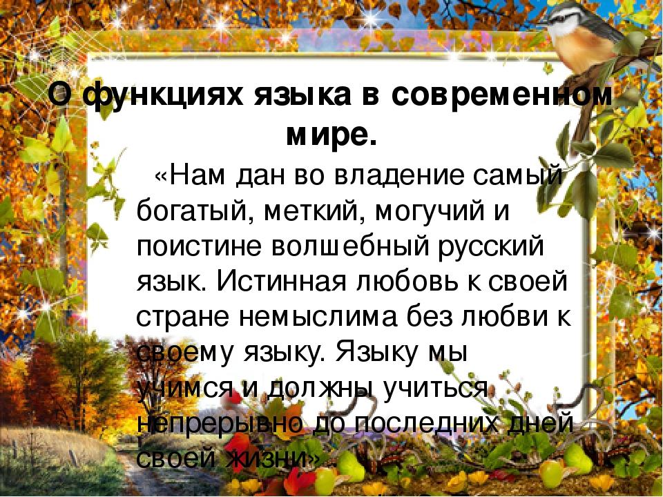О функциях языка в современном мире. «Нам дан во владение самый богатый, меткий, могучий и поистине волшебный русский язык. Истинная любовь к своей...