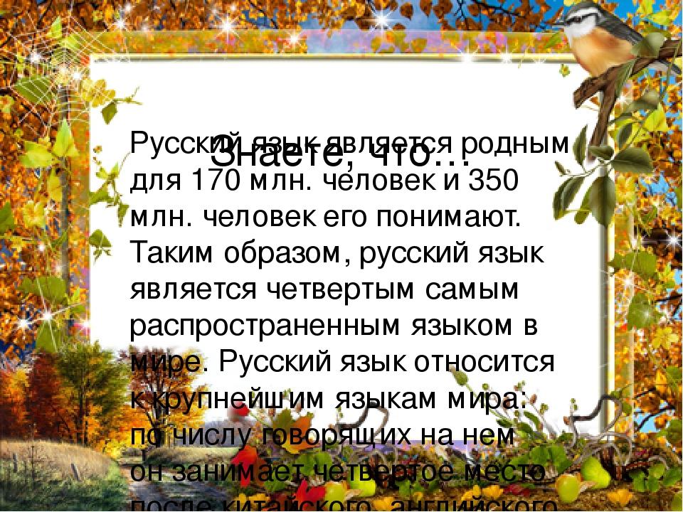 Знаете, что… Русский язык является родным для 170 млн. человек и 350 млн. человек его понимают. Таким образом, русский язык является четвертым самы...