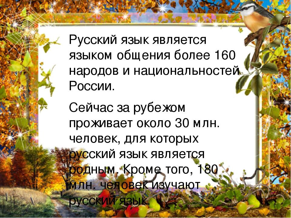 Русский язык является языком общения более 160 народов и национальностей России. Сейчас за рубежом проживает около 30 млн. человек, для которых рус...