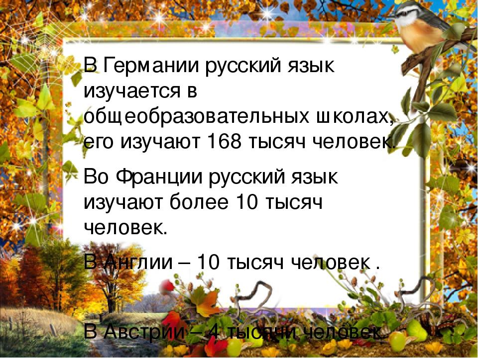 В Германии русский язык изучается в общеобразовательных школах, его изучают 168 тысяч человек. Во Франции русский язык изучают более 10 тысяч челов...