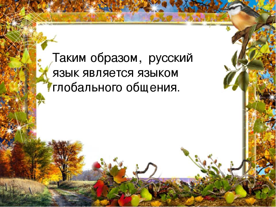 Таким образом, русский язык является языком глобального общения.