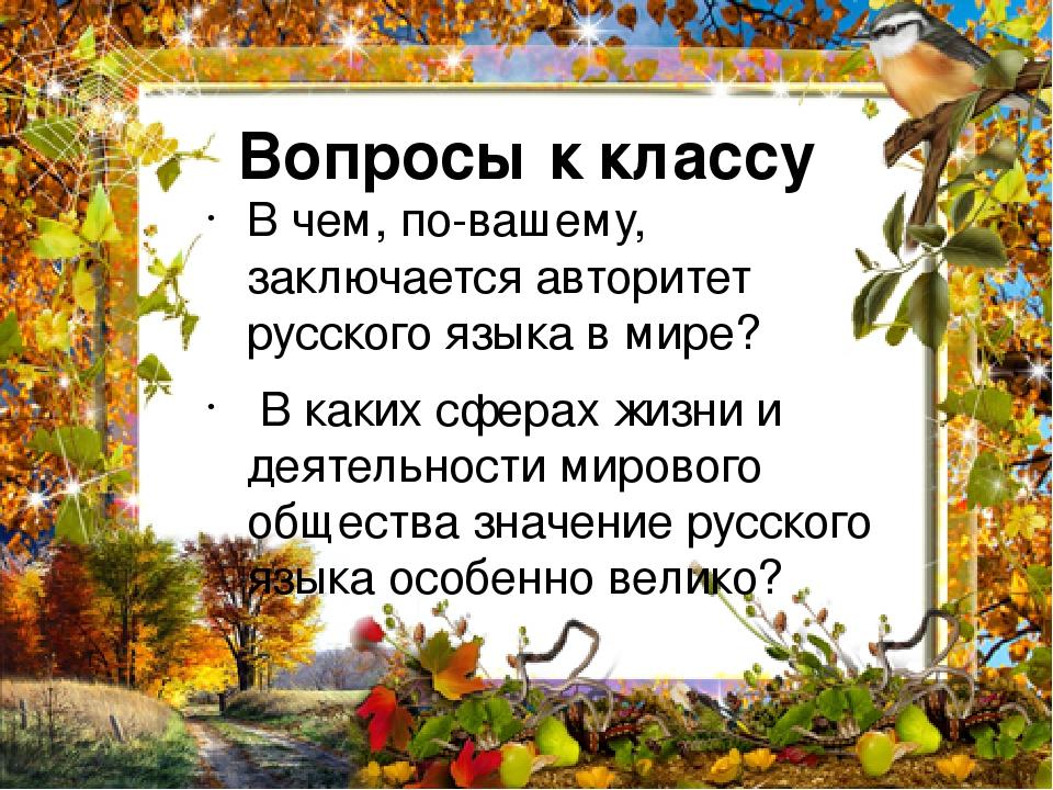 Вопросы к классу В чем, по-вашему, заключается авторитет русского языка в мире? В каких сферах жизни и деятельности мирового общества значение русс...