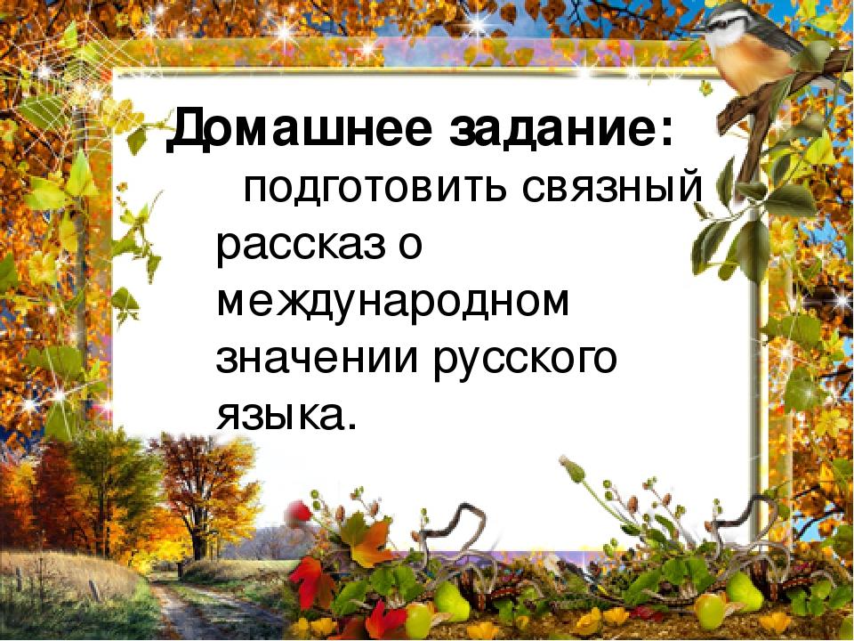Домашнее задание: подготовить связный рассказ о международном значении русского языка.