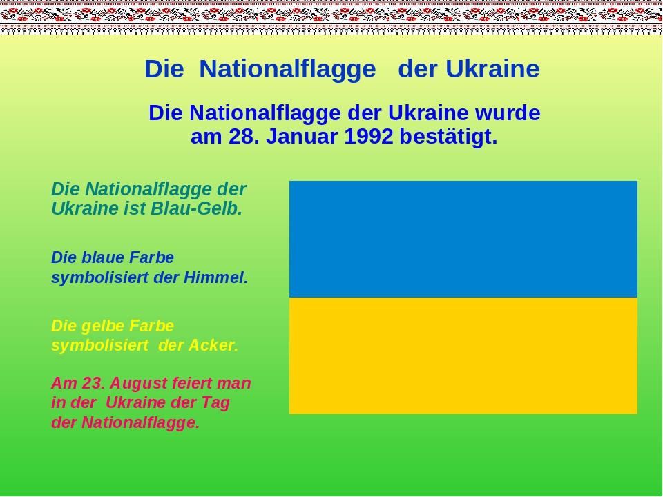 Die Nationalflagge der Ukraine Die Nationalflagge der Ukraine ist Blau-Gelb. Die gelbe Farbe symbolisiert der Acker. Die blaue Farbe symbolisiert d...