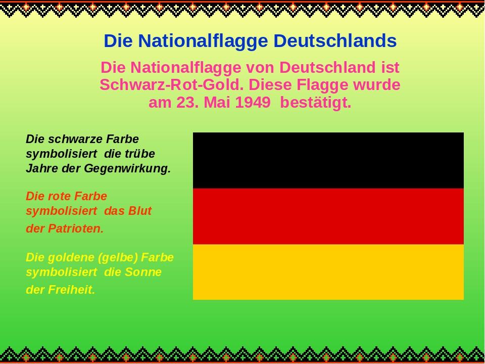 Die Nationalflagge Deutschlands Die Nationalflagge von Deutschland ist Schwarz-Rot-Gold. Diese Flagge wurde am 23. Mai 1949 bestätigt. Die schwarze...