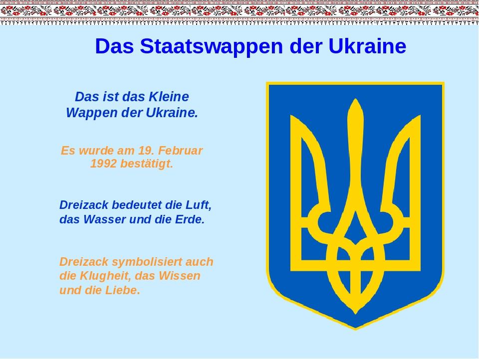 Das Staatswappen der Ukraine Das ist das Kleine Wappen der Ukraine. Es wurde am 19. Februar 1992 bestätigt. Dreizack bedeutet die Luft, das Wasser ...