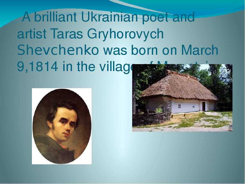 A brilliant Ukrainian poet and artist Taras Gryhorovych Shevchenko was born on March 9,1814 in the village of Moryntsi