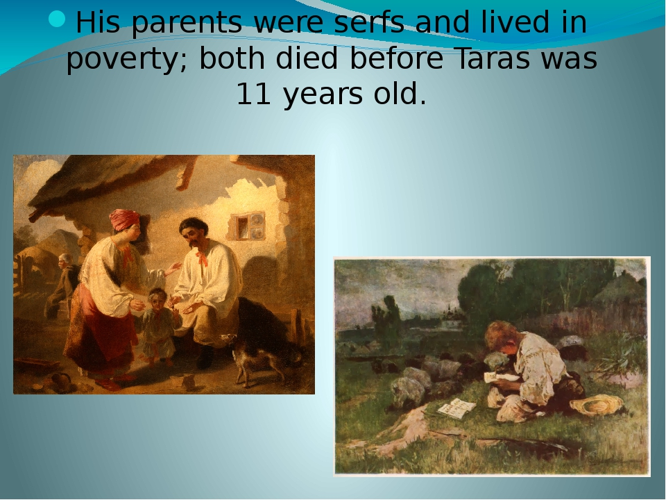 His parents were serfs and lived in poverty; both died before Taras was 11 years old.