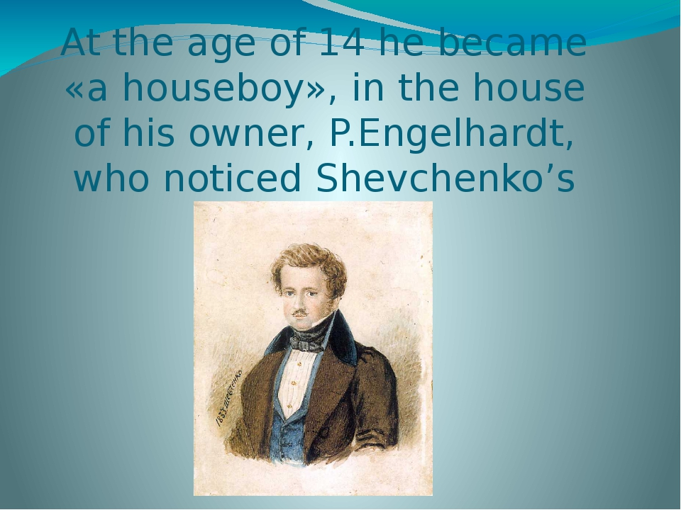 At the age of 14 he became «a houseboy», in the house of his owner, P.Engelhardt, who noticed Shevchenko's talent.