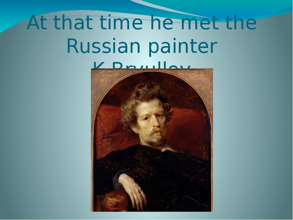 At that time he met the Russian painter K.Bryullov