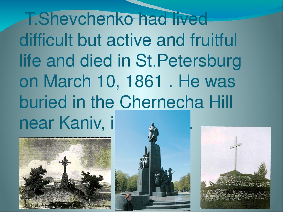 T.Shevchenko had lived difficult but active and fruitful life and died in St.Petersburg on March 10, 1861 . He was buried in the Chernecha Hill nea...