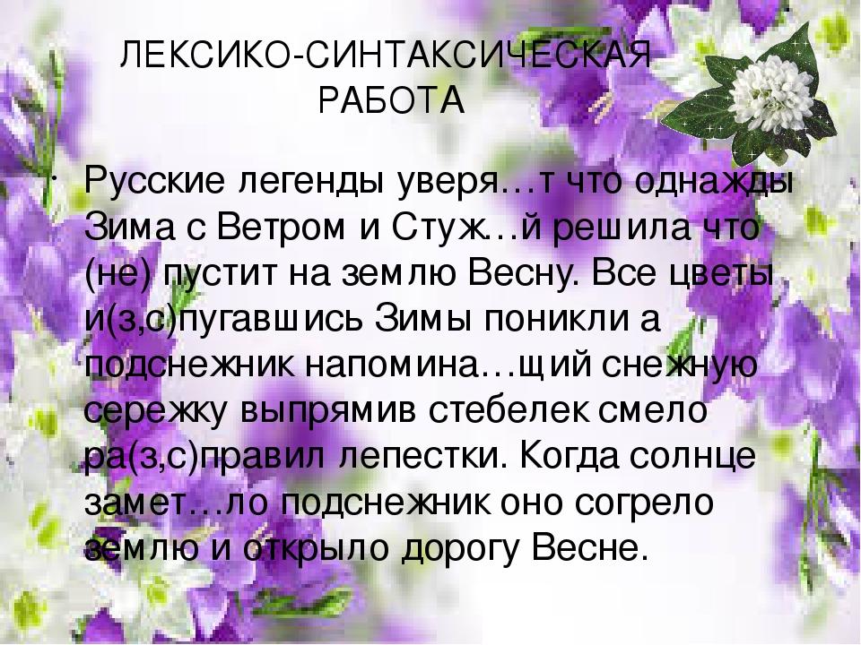 ЛЕКСИКО-СИНТАКСИЧЕСКАЯ РАБОТА Русские легенды уверя…т что однажды Зима с Ветром и Стуж…й решила что (не) пустит на землю Весну. Все цветы и(з,с)пуг...