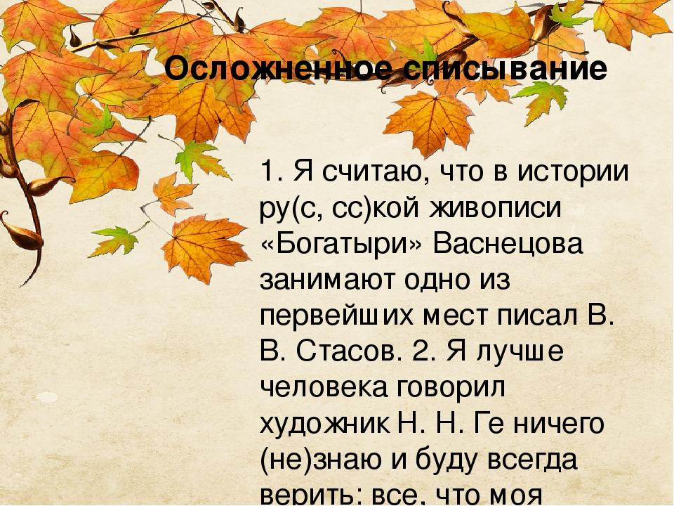 Осложненное списывание 1. Я считаю, что в истории ру(с, сс)кой живописи «Богатыри» Васнецова занимают одно из первейших мест писал В. В. Стасов. 2....