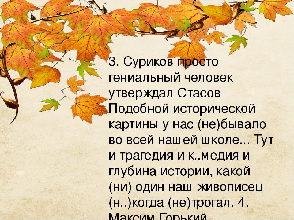 3. Суриков просто гениальный человек утверждал Стасов Подобной исторической картины у нас (не)бывало во всей нашей школе... Тут и трагедия и к..мед...