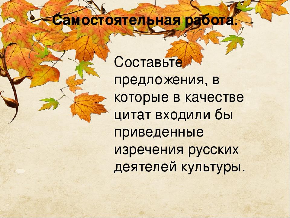 Самостоятельная работа. Составьте предложения, в которые в качестве цитат входили бы приведенные изречения русских деятелей культуры.