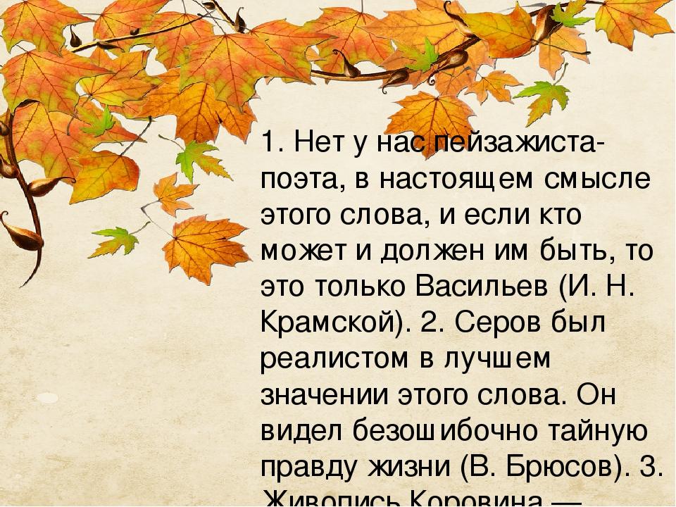 1. Нет у нас пейзажиста-поэта, в настоящем смысле этого слова, и если кто может и должен им быть, то это только Васильев (И. Н. Крамской). 2. Серов...