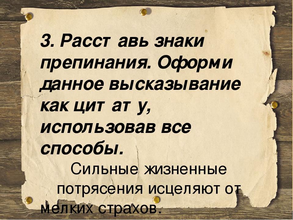 3. Расставь знаки препинания. Оформи данное высказывание как цитату, использовав все способы. Сильные жизненные потрясения исцеляют от мелких страх...