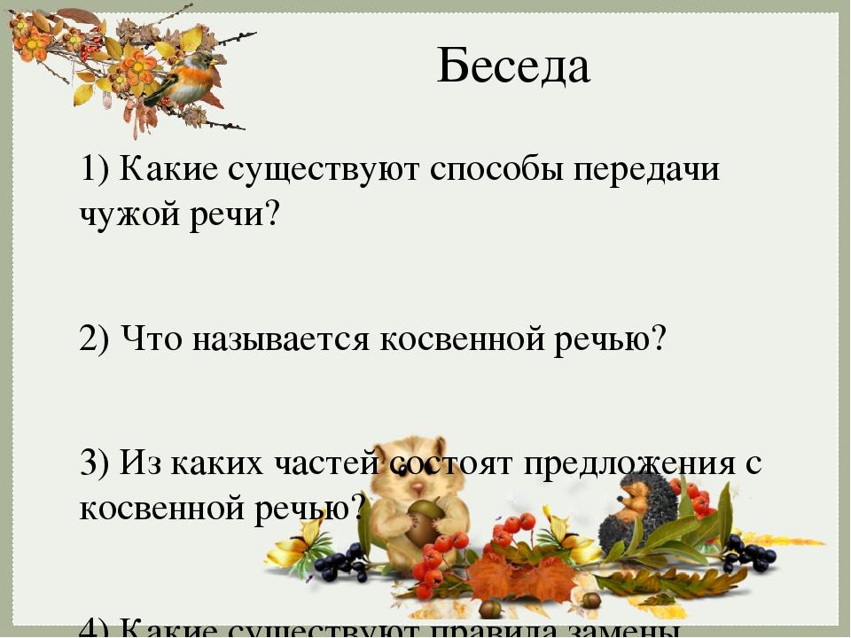 Беседа 1) Какие существуют способы передачи чужой речи? 2) Что называется косвенной речью? 3) Из каких частей состоят предложения с косвенной речью...