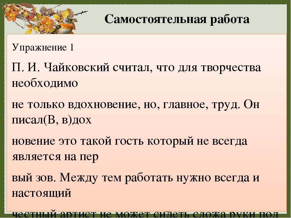 Самостоятельная работа Упражнение 1 П. И. Чайковский считал, что для творчества необходимо не только вдохновение, но, главное, труд. Он писал(В, в)...