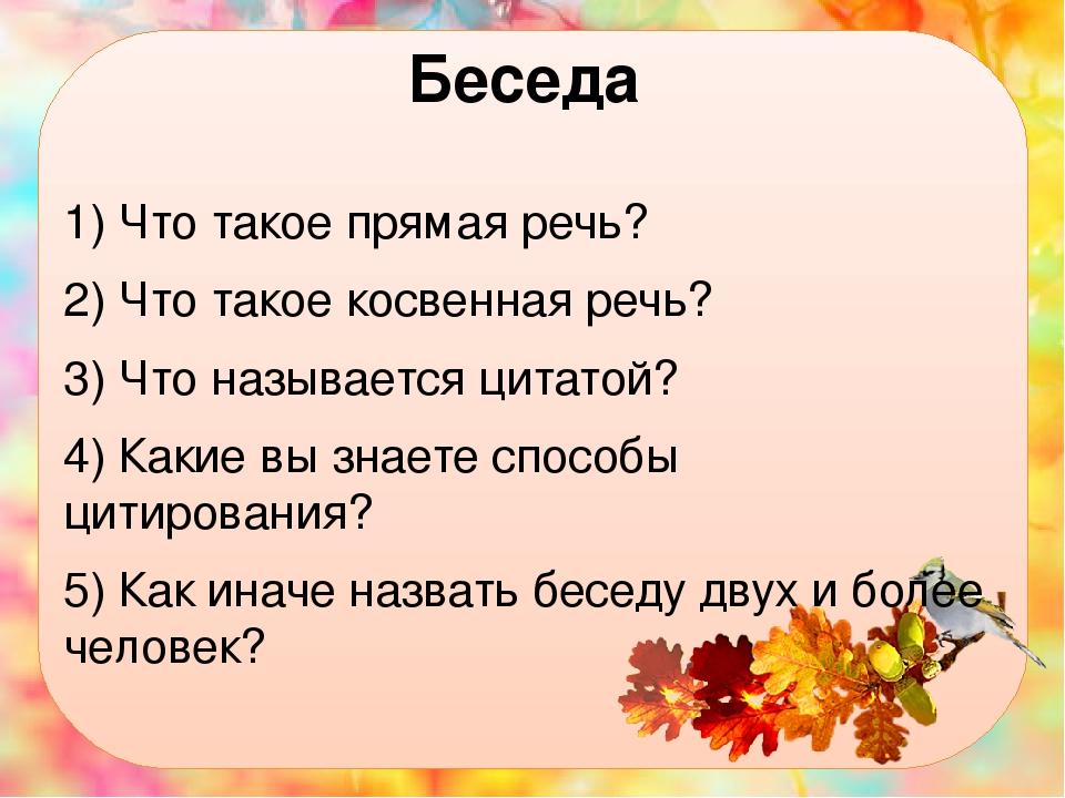 Беседа 1) Что такое прямая речь? 2) Что такое косвенная речь? 3) Что называется цитатой? 4) Какие вы знаете способы цитирования? 5) Как иначе назва...