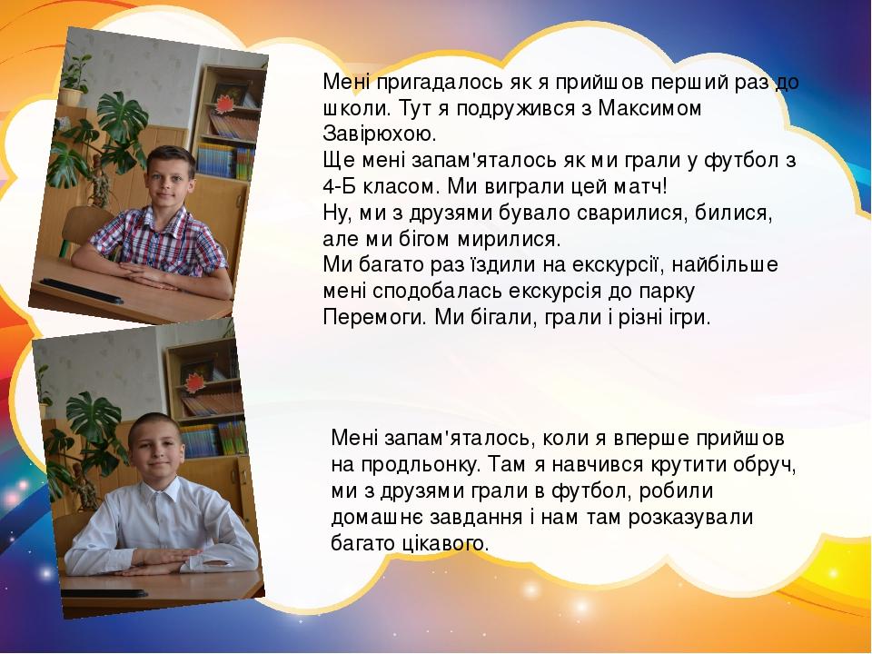 Мені пригадалось як я прийшов перший раз до школи. Тут я подружився з Максимом Завірюхою. Ще мені запам'яталось як ми грали у футбол з 4-Б класом. ...