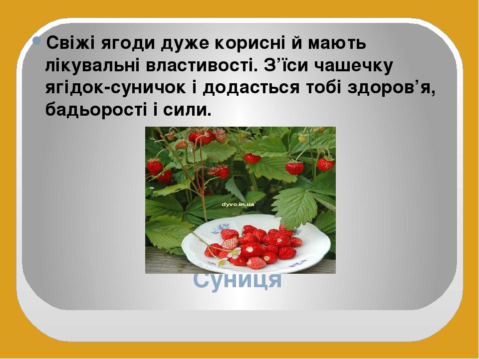 Суниця Свіжі ягоди дуже корисні й мають лікувальні властивості. З'їси чашечку ягідок-суничок і додасться тобі здоров'я, бадьорості і сили.