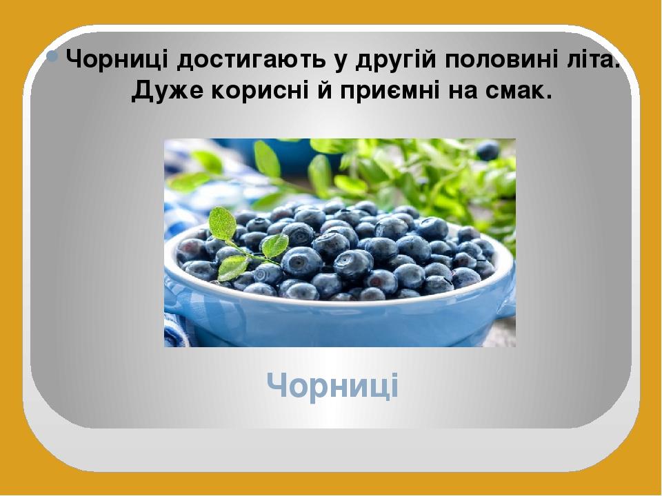 Чорниці Чорниці достигають у другій половині літа. Дуже корисні й приємні на смак.