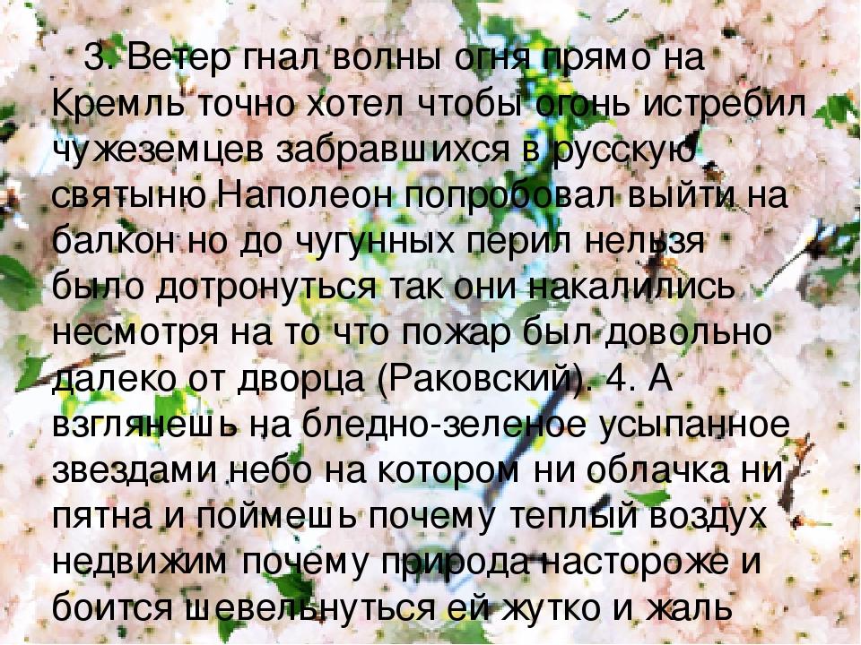 3. Ветер гнал волны огня прямо на Кремль точно хотел чтобы огонь истребил чужеземцев забравшихся в русскую святыню Наполеон попробовал выйти на бал...