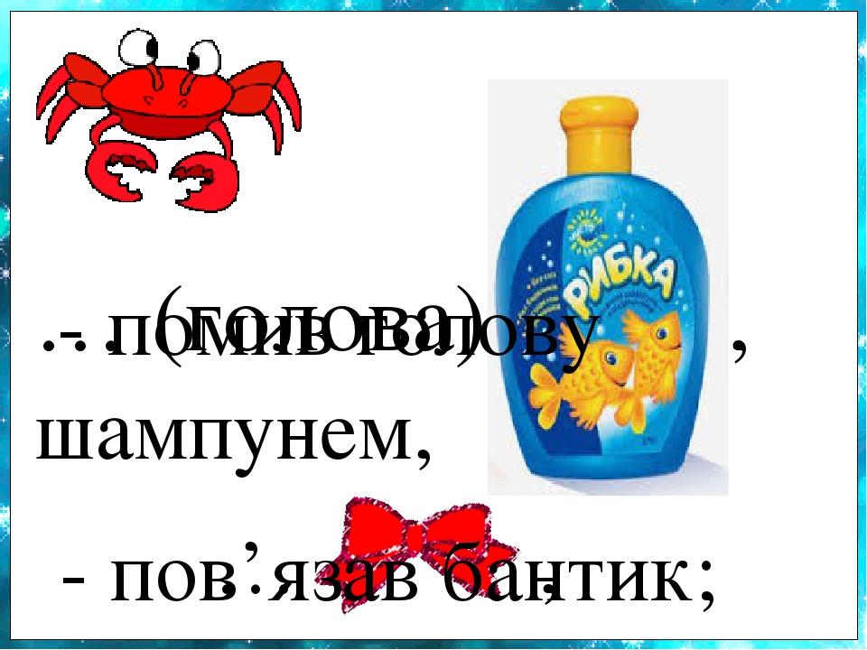 … (голова) , - помив голову шампунем, … , - пов'язав бантик;