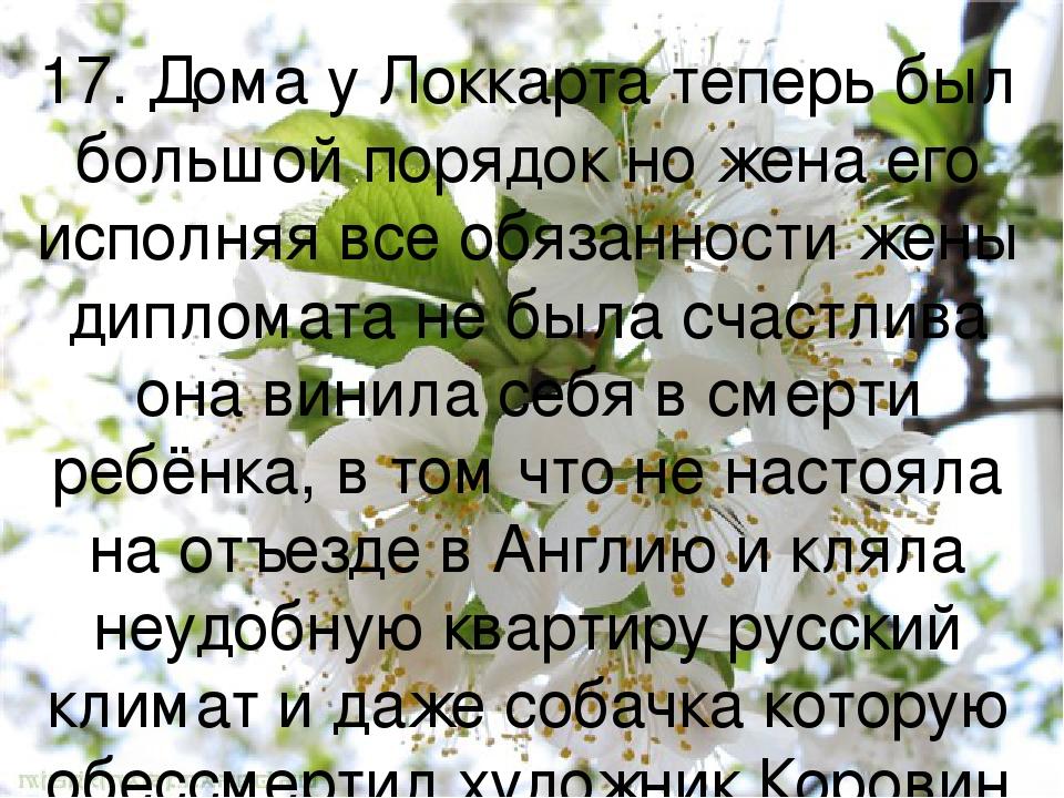 17. Дома у Локкарта теперь был большой порядок но жена его исполняя все обязанности жены дипломата не была счастлива она винила себя в смерти ребён...